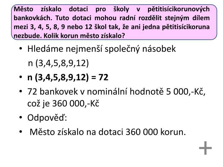 Město získalo dotaci pro školy v pětitisícikorunových bankovkách. Tuto dotaci mohou radní rozdělit stejným dílem mezi 3, 4, 5, 8, 9 nebo 12 škol tak, že ani jedna pětitisícikoruna nezbude. Kolik korun město získalo?