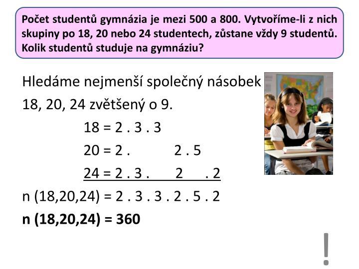 Počet studentů gymnázia je mezi 500 a 800. Vytvoříme-li z nich skupiny po 18, 20 nebo 24 studentech, zůstane vždy 9 studentů. Kolik studentů studuje na gymnáziu?