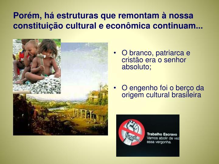 Porém, há estruturas que remontam à nossa constituição cultural e econômica continuam...