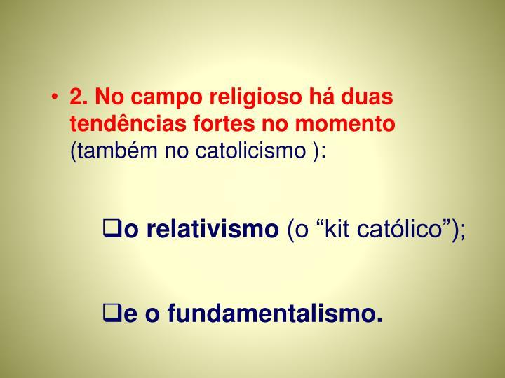 2. No campo religioso há duas tendências fortes no momento