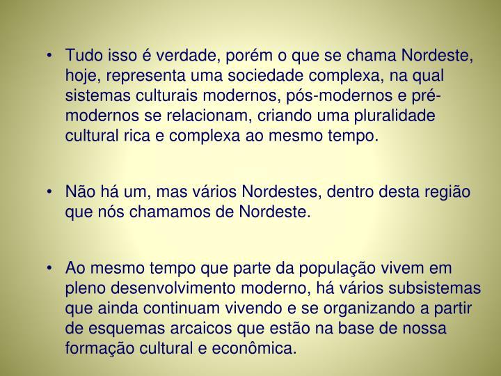 Tudo isso é verdade, porém o que se chama Nordeste, hoje, representa uma sociedade complexa, na qual sistemas culturais modernos, pós-modernos e pré-modernos se relacionam, criando uma pluralidade cultural rica e complexa ao mesmo tempo.