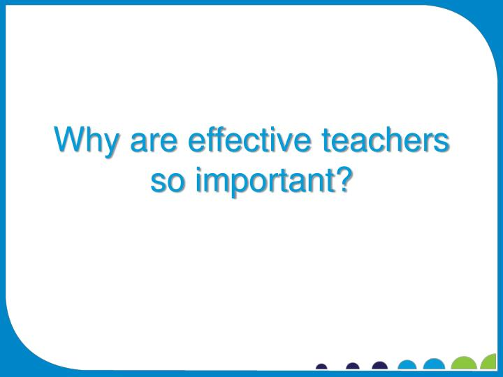 Why are effective teachers