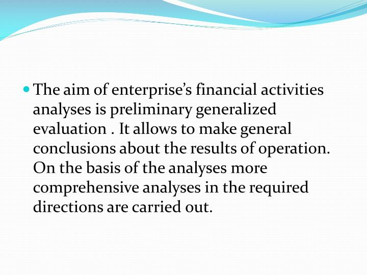 The aim of enterprise's financial activities analyses is preliminary generalized evaluation