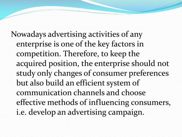 Nowadays advertising activities of any enterprise is one of the key factors in competition. Therefore, to keep the acquired position, the enterprise should not study only changes of consumer preferences but also build an efficient system of communication channels and choose effective methods of influencing consumers, i.e. develop an advertising campaign