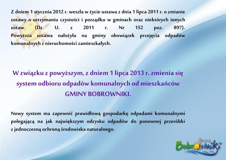 Z dniem 1 stycznia 2012 r. weszła w życie ustawa z dnia 1 lipca 2011 r. o zmianie ustawy o utrzymaniu czystości i porządku w gminach oraz niektórych innych ustaw (Dz. U. z 2011 r. Nr 152 poz. 897).