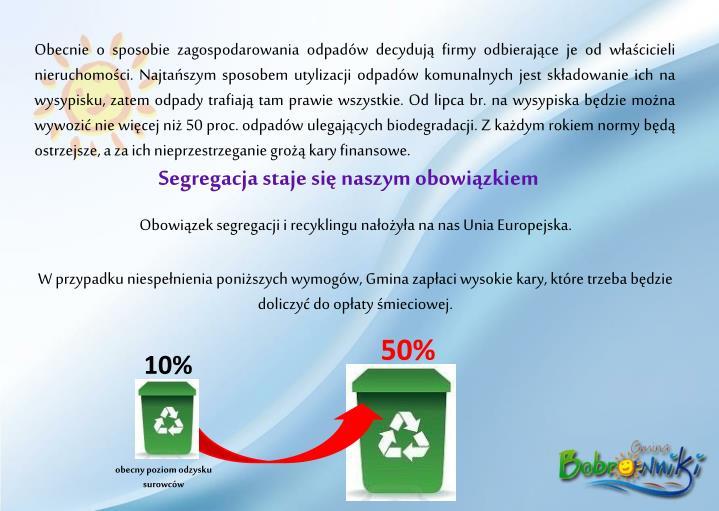 Obecnie o sposobie zagospodarowania odpadów decydują firmy odbierające je od właścicieli nieruchomości. Najtańszym sposobem utylizacji odpadów komunalnych jest składowanie ich na wysypisku, zatem odpady trafiają tam prawie wszystkie. Od lipca br. na wysypiska będzie można wywozić nie więcej niż 50 proc. odpadów ulegających biodegradacji. Z każdym rokiem normy będą ostrzejsze, a za ich nieprzestrzeganie grożą kary finansowe.