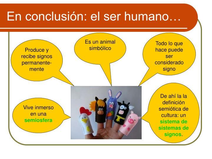 En conclusión: el ser humano…