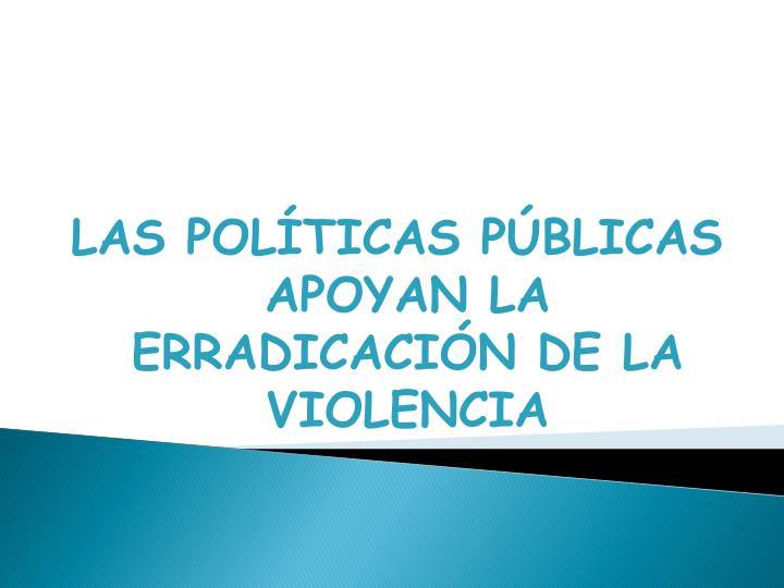LAS POLÍTICAS PÚBLICAS APOYAN LA ERRADICACIÓN DE LA VIOLENCIA