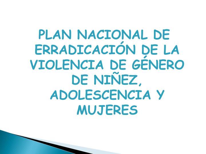 PLAN NACIONAL DE ERRADICACIÓN DE LA VIOLENCIA DE GÉNERO DE NIÑEZ, ADOLESCENCIA Y MUJERES