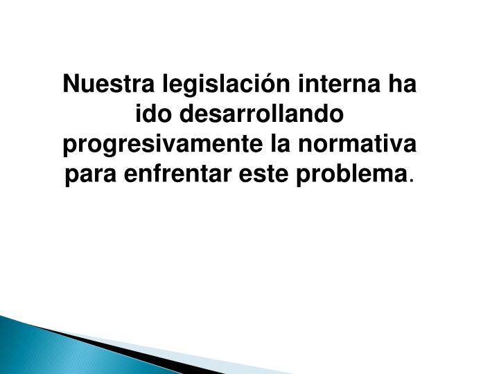 Nuestra legislación interna ha ido desarrollando progresivamente la normativa para enfrentar este problema