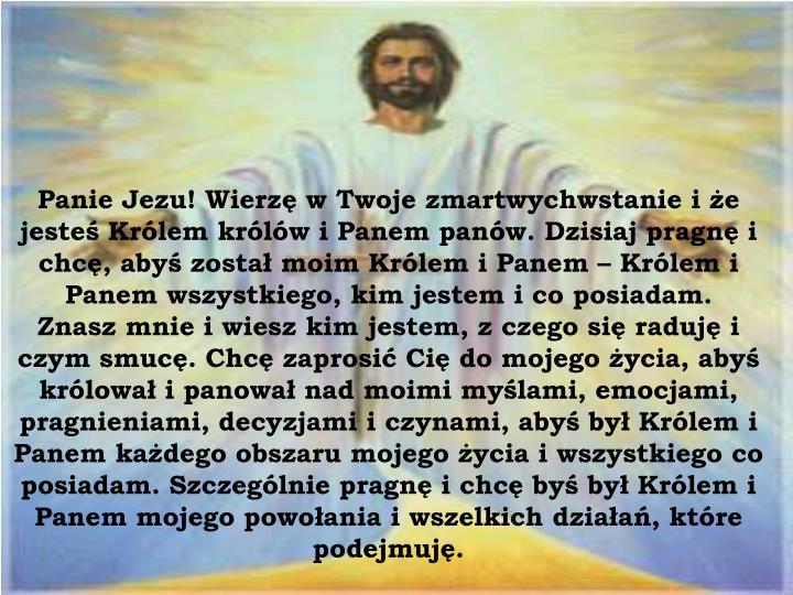 Panie Jezu! Wierzę w Twoje zmartwychwstanie i że jesteś Królem królów i Panem panów. Dzisiaj pragnę i chcę, abyś został moim Królem i Panem – Królem i Panem wszystkiego, kim jestem i co posiadam.