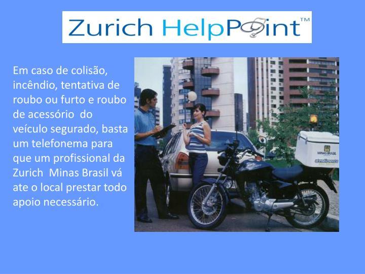 Em caso de colisão, incêndio, tentativa de roubo ou furto e roubo de acessório  do veículo segurado, basta um telefonema para que um profissional da Zurich  Minas Brasil vá ate o local prestar todo apoio necessário.
