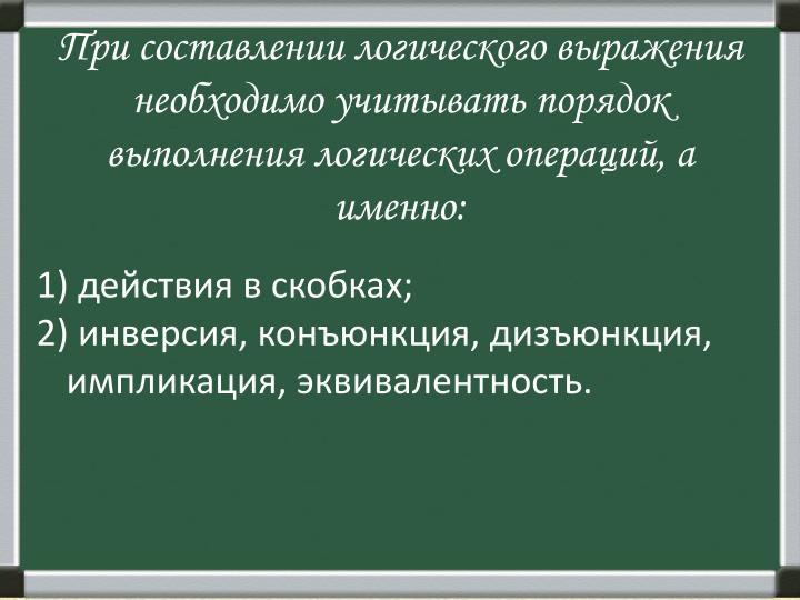 При составлении логического выражения необходимо учитывать порядок выполнения логических операций, а именно: