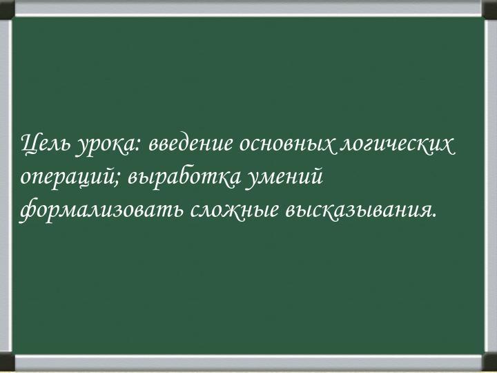 Цель урока: введение основных логических операций; выработка умений формализовать сложные высказывания.