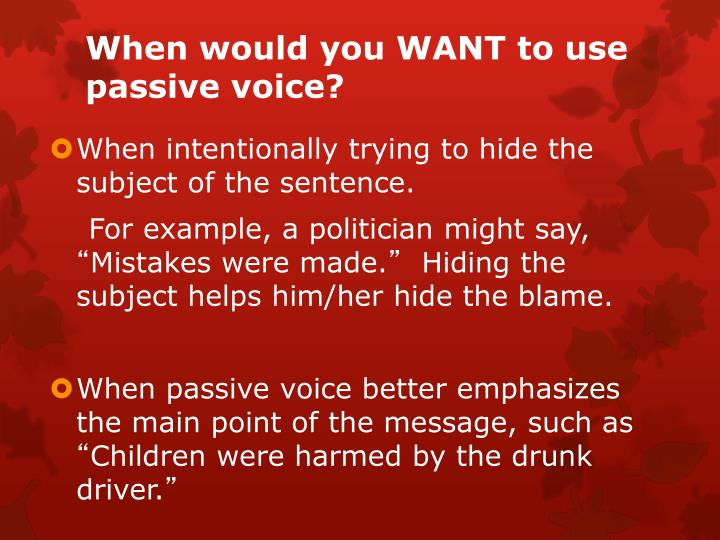 When would you WANT to use passive voice?