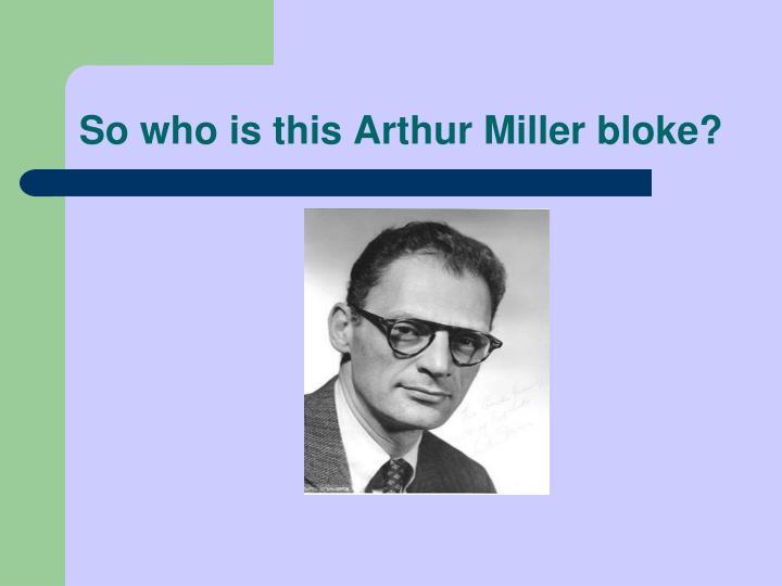 So who is this Arthur Miller bloke?
