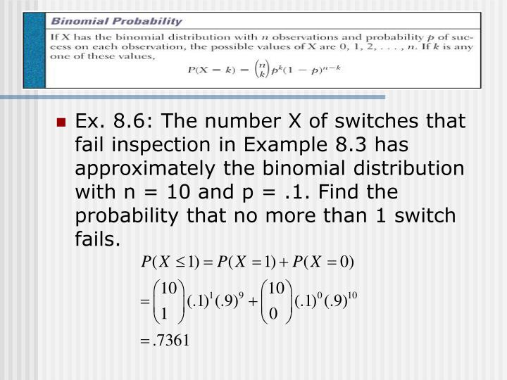 Ex. 8.6: The number X of switches that fail inspection in Example 8.3 has approximately the binomial distribution with n = 10 and p = .1. Find the probability that no more than 1 switch fails.
