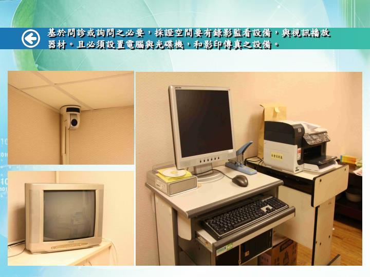 基於問診或詢問之必要,採證空間要有錄影監看設備,與視訊播放器材。且必須設置電腦與光碟機,和影印傳真之設備。