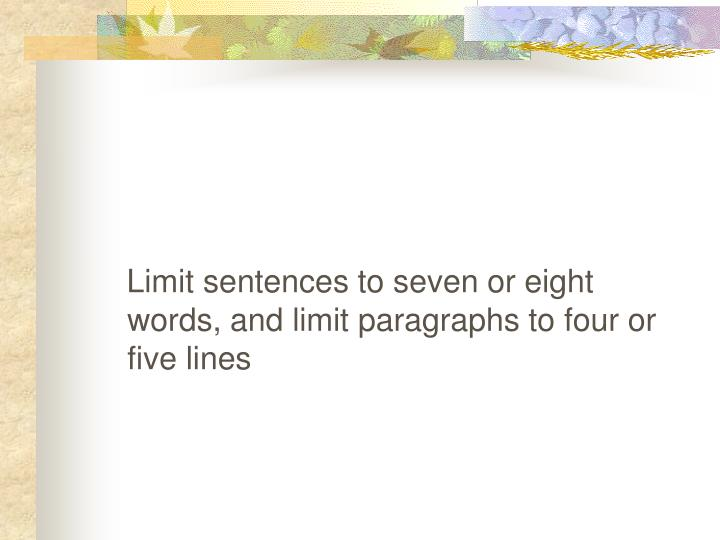 Limit sentences to seven or eight words, and limit paragraphs to four or five lines