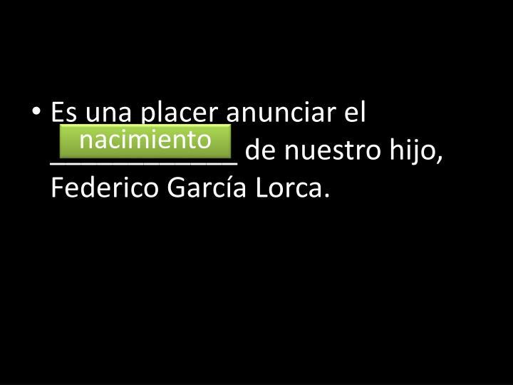 Es una placer anunciar el ____________ de nuestro hijo, Federico García Lorca.