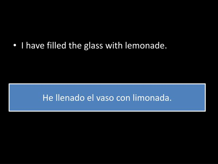I have filled the glass with lemonade.
