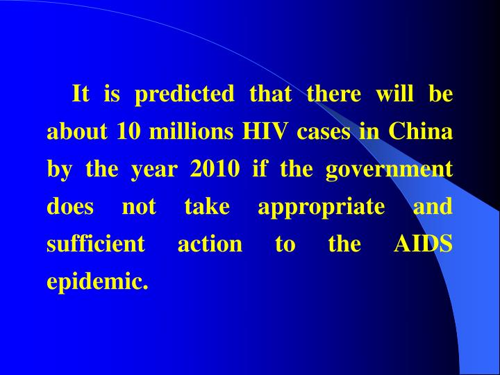 It is predicted that there will be about 10 millions HIV cases in China by the year 2010 if the government does not take appropriate and sufficient action to the AIDS epidemic.