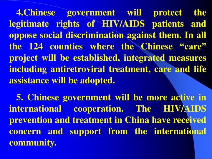 "4.Chinese government will protect the legitimate rights of HIV/AIDS patients and oppose social discrimination against them. In all the 124 counties where the Chinese ""care"" project will be established, integrated measures including antiretroviral treatment, care and life assistance will be adopted."