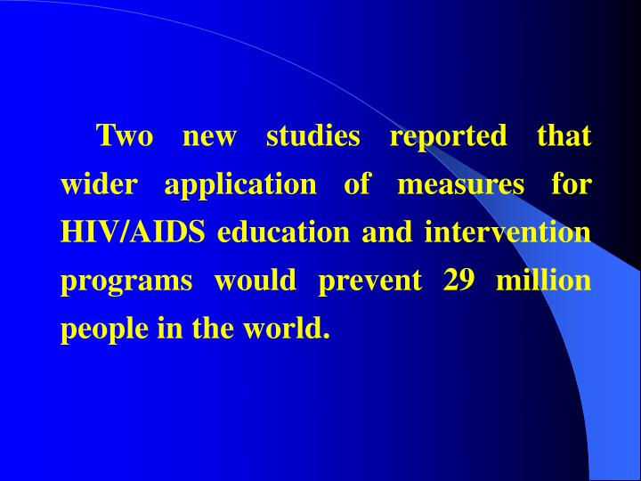 Two new studies reported that wider application of measures for HIV/AIDS education and intervention programs would prevent 29 million people in the world.