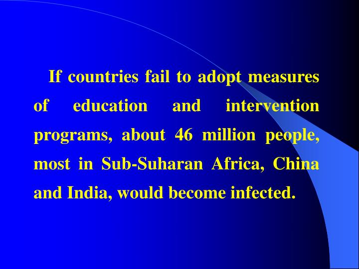 If countries fail to adopt measures of education and intervention programs, about 46 million people, most in Sub-Suharan Africa, China and India, would become infected.