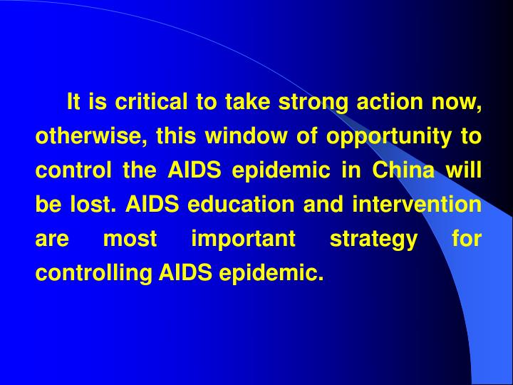 It is critical to take strong action now, otherwise, this window of opportunity to control the AIDS epidemic in China will be lost. AIDS education and intervention are most important strategy for controlling AIDS epidemic.
