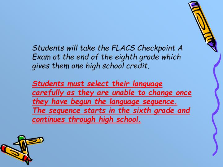 Students will take the FLACS Checkpoint A Exam at the end of the eighth grade which gives them one high school credit.