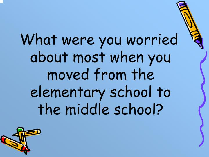 What were you worried about most when you moved from the elementary school to the middle school?