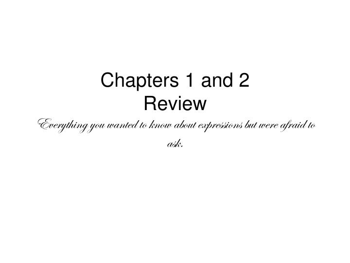 Chapters 1 and 2 review everything you wanted to know about expressions but were afraid to ask