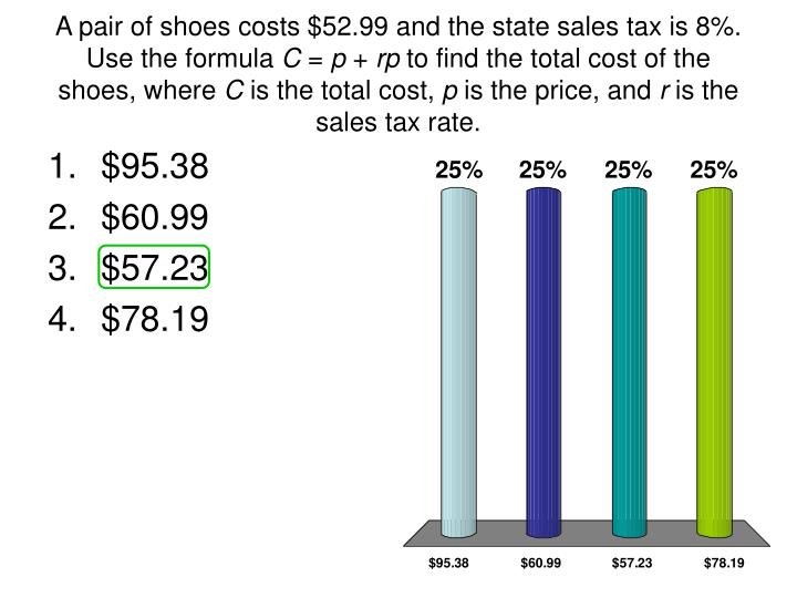 A pair of shoes costs $52.99 and the state sales tax is 8%. Use the formula