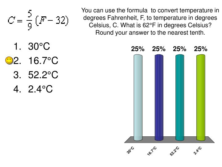 You can use the formula  to convert temperature in degrees Fahrenheit, F, to temperature in degrees Celsius, C. What is 62°F in degrees Celsius? Round your answer to the nearest tenth.