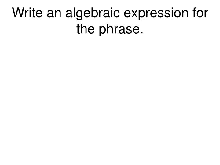 Write an algebraic expression for the phrase.