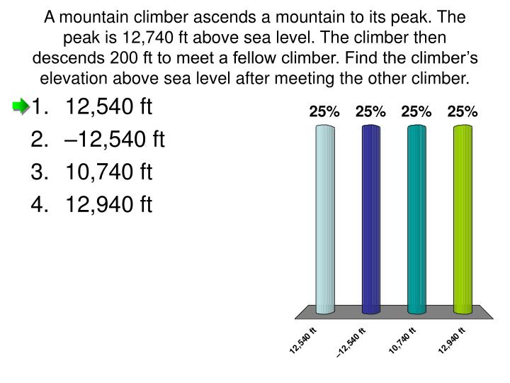 A mountain climber ascends a mountain to its peak. The peak is 12,740 ft above sea level. The climber then descends 200 ft to meet a fellow climber. Find the climber's elevation above sea level after meeting the other climber.