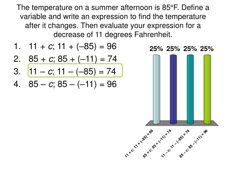 The temperature on a summer afternoon is 85°F. Define a variable and write an expression to find the temperature after it changes. Then evaluate your expression for a decrease of 11 degrees Fahrenheit.
