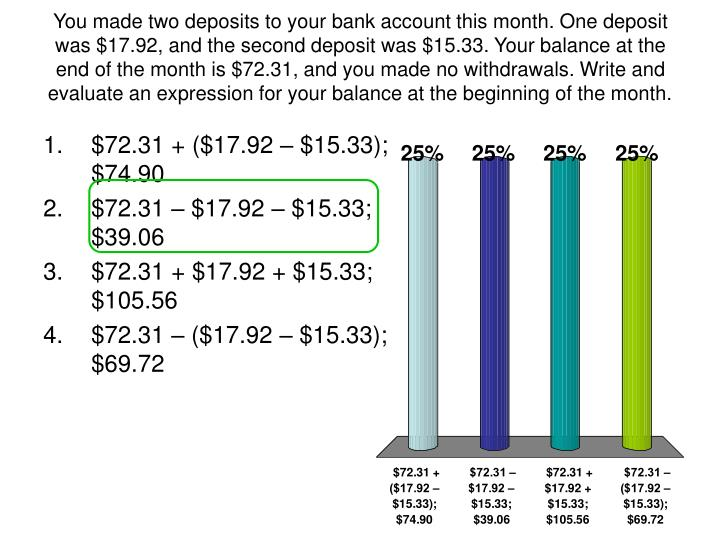 You made two deposits to your bank account this month. One deposit was $17.92, and the second deposit was $15.33. Your balance at the end of the month is $72.31, and you made no withdrawals. Write and evaluate an expression for your balance at the beginning of the month.
