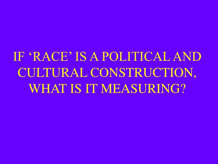 IF 'RACE' IS A POLITICAL AND CULTURAL CONSTRUCTION, WHAT IS IT MEASURING?