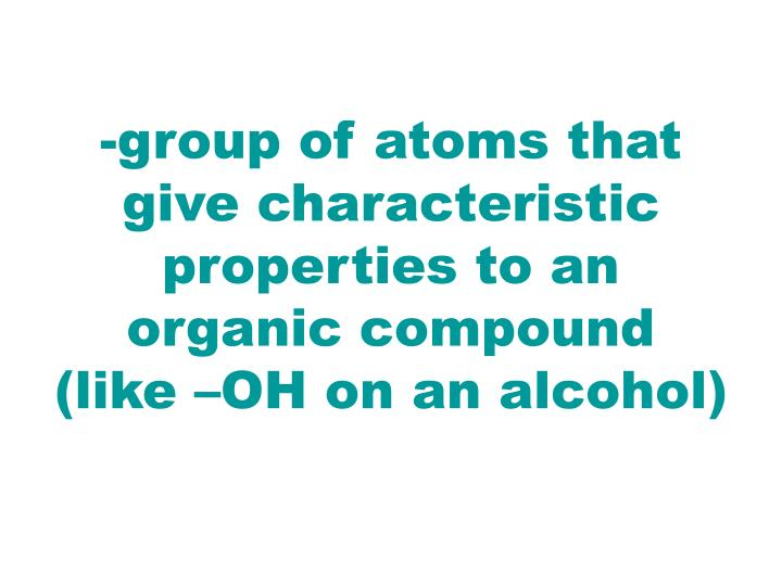 -group of atoms that give characteristic properties to an organic compound