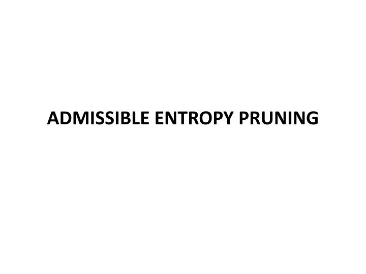 Admissible Entropy Pruning