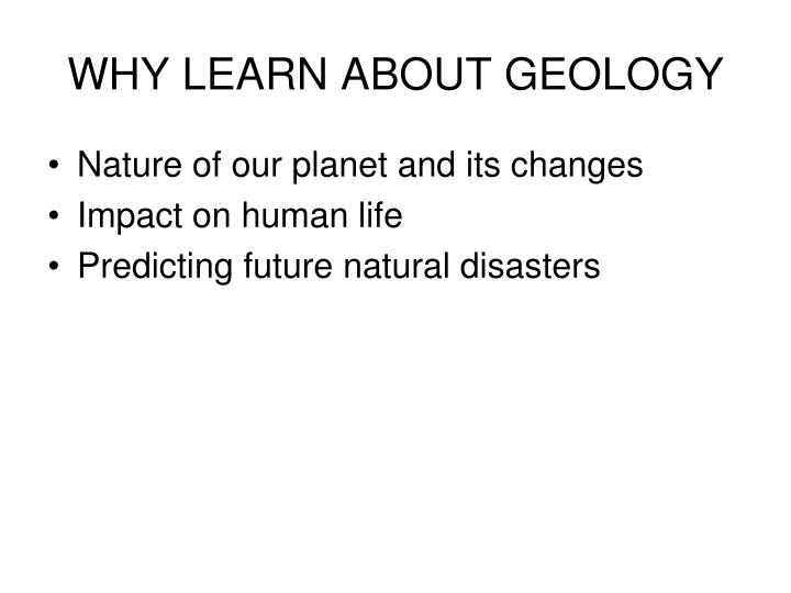 WHY LEARN ABOUT GEOLOGY