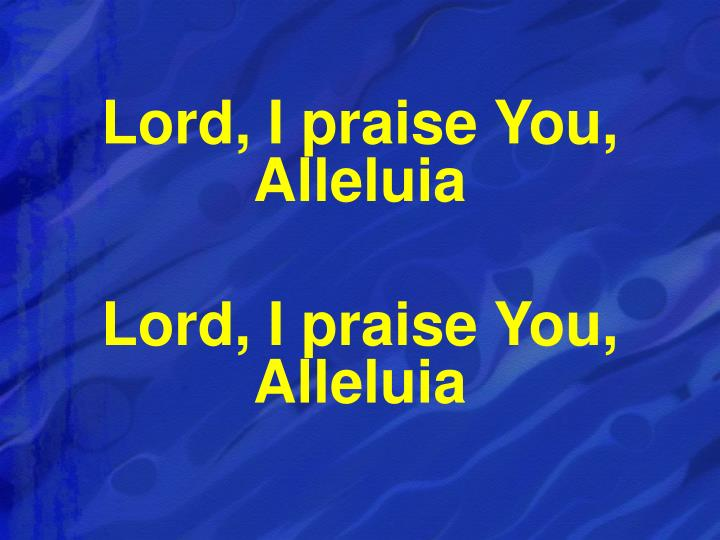 Lord, I praise You, Alleluia