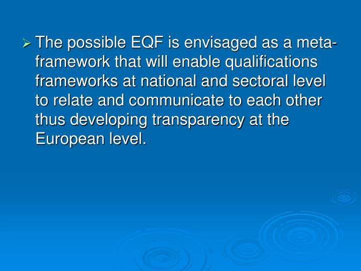 The possible EQF is envisaged as a meta-framework that will enable qualifications frameworks at national and sectoral level to relate and communicate to each other thus developing transparency at the European level.