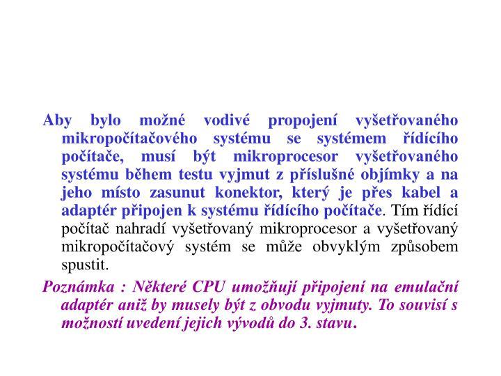 Aby bylo možné vodivé propojení vyšetřovaného mikropočítačového systému se systémem řídícího počítače, musí být mikroprocesor vyšetřovaného systému během testu vyjmut z příslušné objímky a na jeho místo zasunut konektor, který je přes kabel a adaptér připojen k systému řídícího počítače