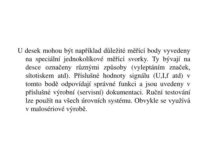 U desek mohou být například důležité měřící body vyvedeny na speciální jednokolíkové měřící svorky. Ty bývají na desce označeny různými způsoby (vyleptáním značek, sítotiskem atd). Příslušné hodnoty signálu (U,I,f atd) v tomto bodě odpovídají správné funkci a jsou uvedeny v příslušné výrobní (servisní) dokumentaci. Ruční testování lze použít na všech úrovních systému. Obvykle se využívá v malosériové výrobě.