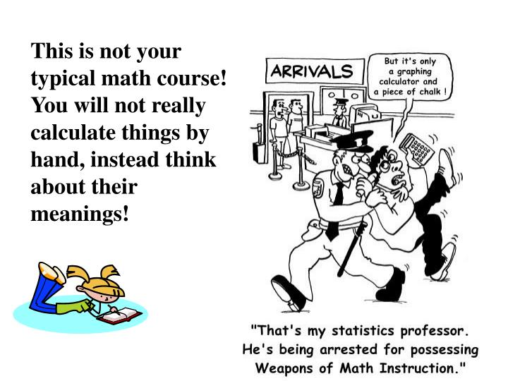 This is not your typical math course!  You will not really calculate things by hand, instead think about their meanings!