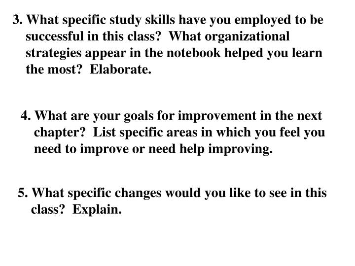 3. What specific study skills have you employed to be successful in this class?  What organizational strategies appear in the notebook helped you learn the most?  Elaborate.