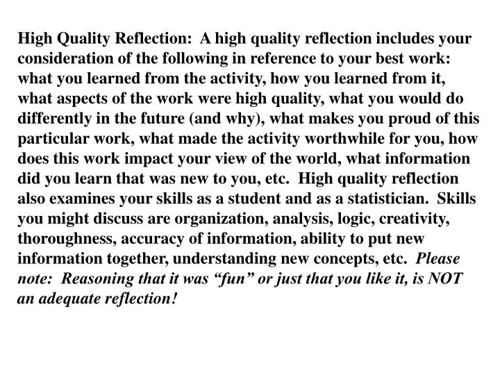 High Quality Reflection:  A high quality reflection includes your consideration of the following in reference to your best work:  what you learned from the activity, how you learned from it, what aspects of the work were high quality, what you would do differently in the future (and why), what makes you proud of this particular work, what made the activity worthwhile for you, how does this work impact your view of the world, what information did you learn that was new to you, etc.  High quality reflection also examines your skills as a student and as a statistician.  Skills you might discuss are organization, analysis, logic, creativity, thoroughness, accuracy of information, ability to put new information together, understanding new concepts, etc.